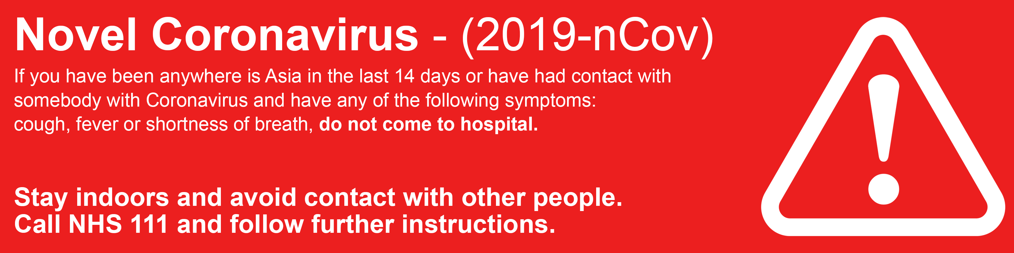 If you have been anywhere in Asia in the last 14 days or have had contact with somebody with Coronavirus and have any of the following symptoms: Cough, Fever or Shortness of breath, do not come to hospital. Stay indoors and avoid contact with other people. Call NHS 111 and follow further instructions.