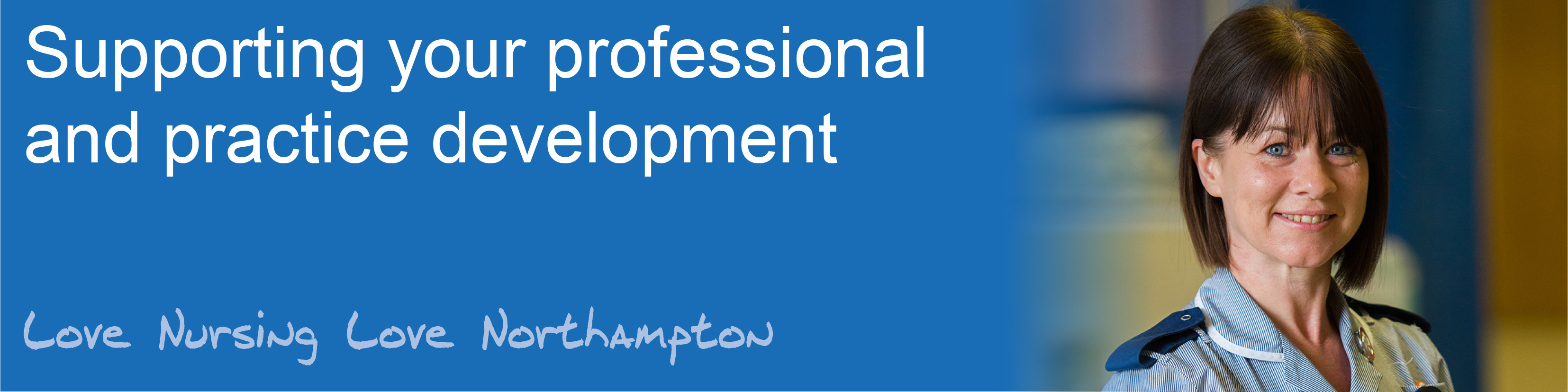 Supporting your professional and practice development. Love nursing, love Northampton